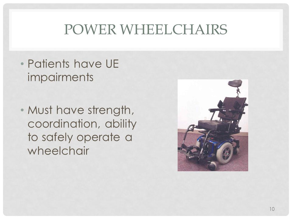 POWER WHEELCHAIRS Patients have UE impairments Must have strength, coordination, ability to safely operate a wheelchair 10