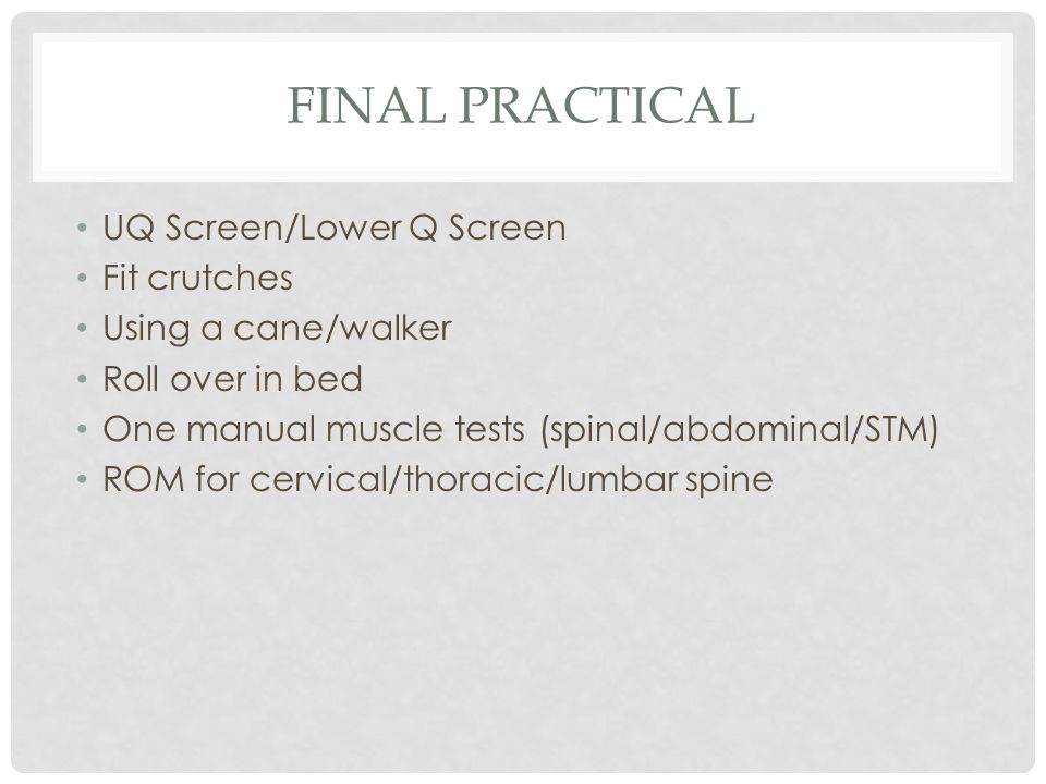 FINAL PRACTICAL UQ Screen/Lower Q Screen Fit crutches Using a cane/walker Roll over in bed One manual muscle tests (spinal/abdominal/STM) ROM for cerv