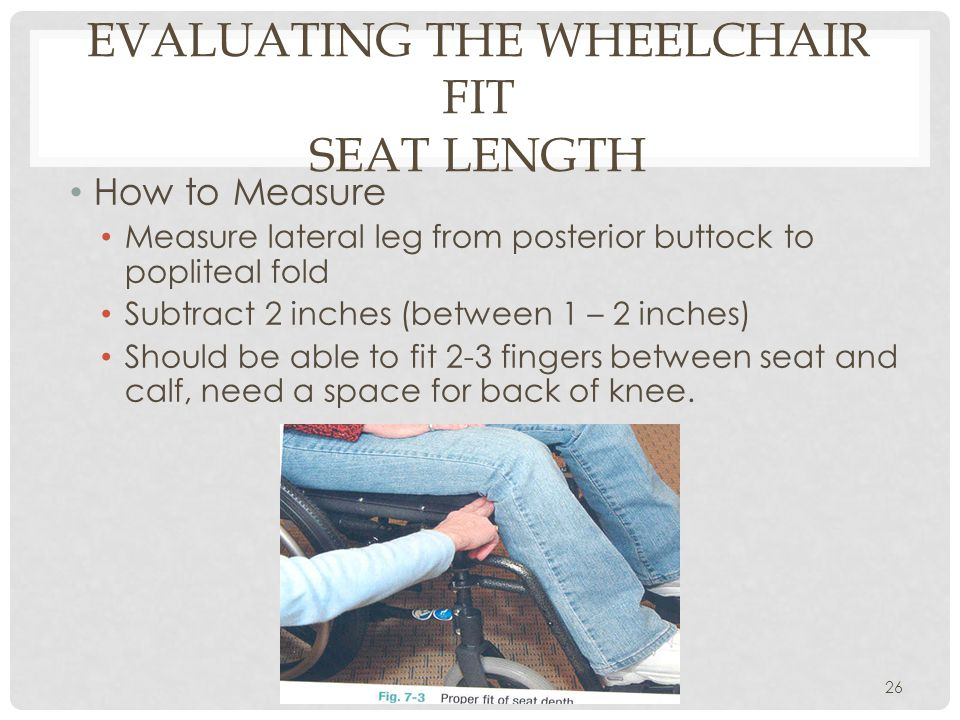 EVALUATING THE WHEELCHAIR FIT SEAT LENGTH How to Measure Measure lateral leg from posterior buttock to popliteal fold Subtract 2 inches (between 1 – 2