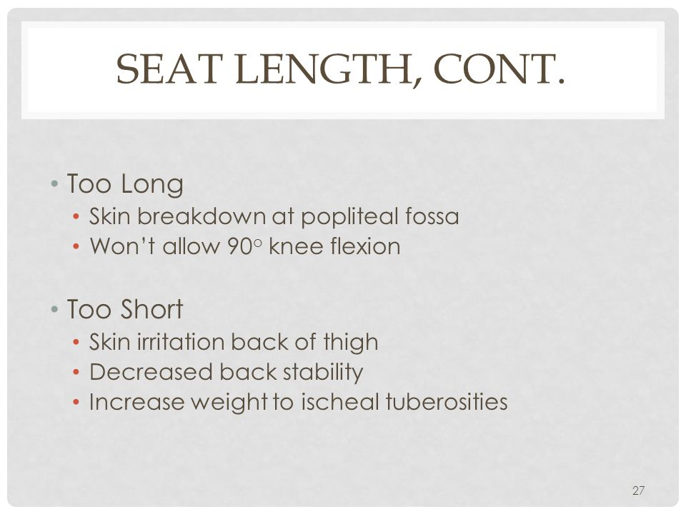 SEAT LENGTH, CONT. Too Long Skin breakdown at popliteal fossa Won't allow 90 o knee flexion Too Short Skin irritation back of thigh Decreased back sta