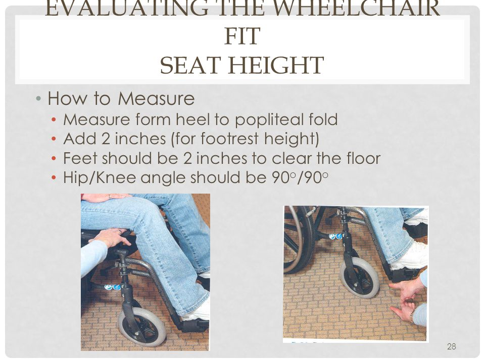 EVALUATING THE WHEELCHAIR FIT SEAT HEIGHT How to Measure Measure form heel to popliteal fold Add 2 inches (for footrest height) Feet should be 2 inche