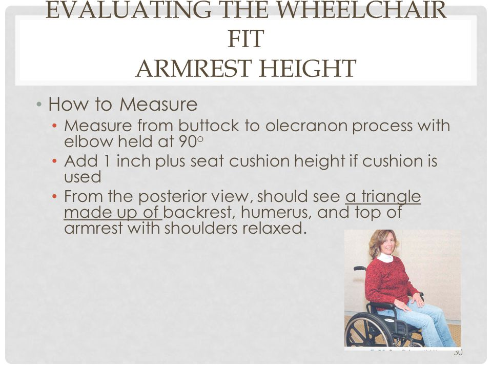 EVALUATING THE WHEELCHAIR FIT ARMREST HEIGHT How to Measure Measure from buttock to olecranon process with elbow held at 90 o Add 1 inch plus seat cus