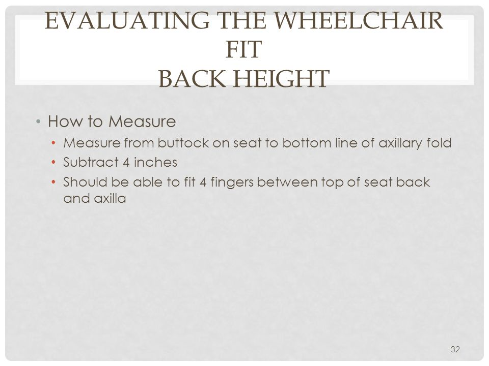 EVALUATING THE WHEELCHAIR FIT BACK HEIGHT How to Measure Measure from buttock on seat to bottom line of axillary fold Subtract 4 inches Should be able