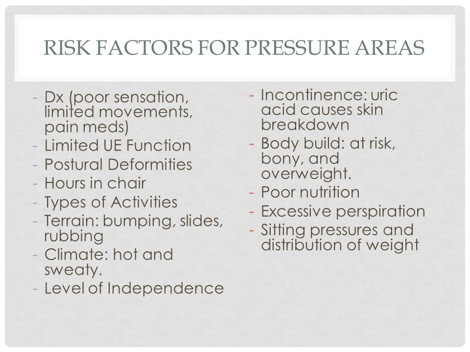 RISK FACTORS FOR PRESSURE AREAS -Dx (poor sensation, limited movements, pain meds) -Limited UE Function -Postural Deformities -Hours in chair -Types o