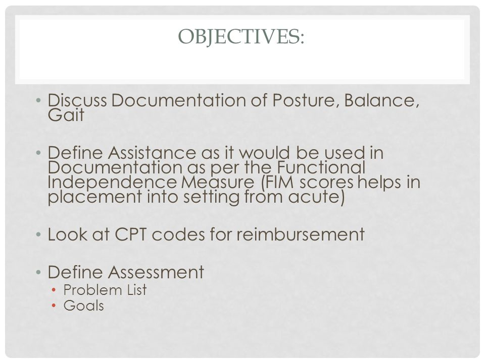 OBJECTIVES: Discuss Documentation of Posture, Balance, Gait Define Assistance as it would be used in Documentation as per the Functional Independence