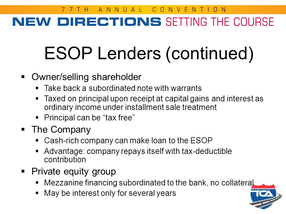 ESOP Lenders (continued)  Owner/selling shareholder  Take back a subordinated note with warrants  Taxed on principal upon receipt at capital gains