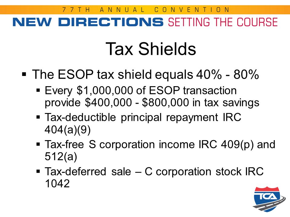 Tax Shields  The ESOP tax shield equals 40% - 80%  Every $1,000,000 of ESOP transaction provide $400,000 - $800,000 in tax savings  Tax-deductible