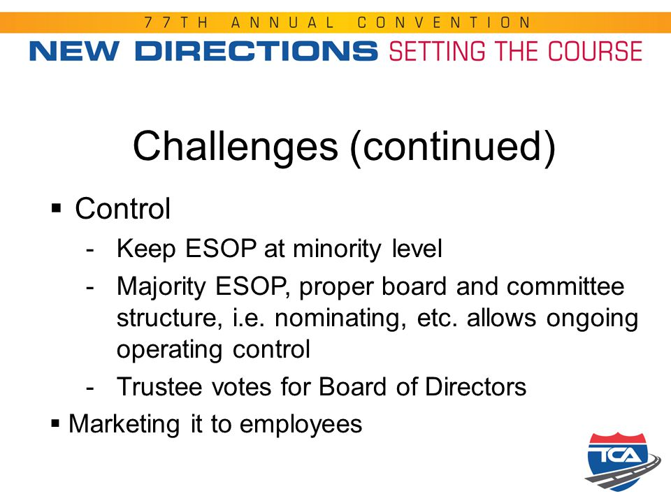 Challenges (continued)  Control -Keep ESOP at minority level -Majority ESOP, proper board and committee structure, i.e. nominating, etc. allows ongoi