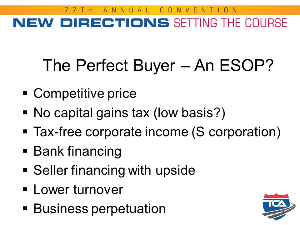 The Perfect Buyer – An ESOP?  Competitive price  No capital gains tax (low basis?)  Tax-free corporate income (S corporation)  Bank financing  Se
