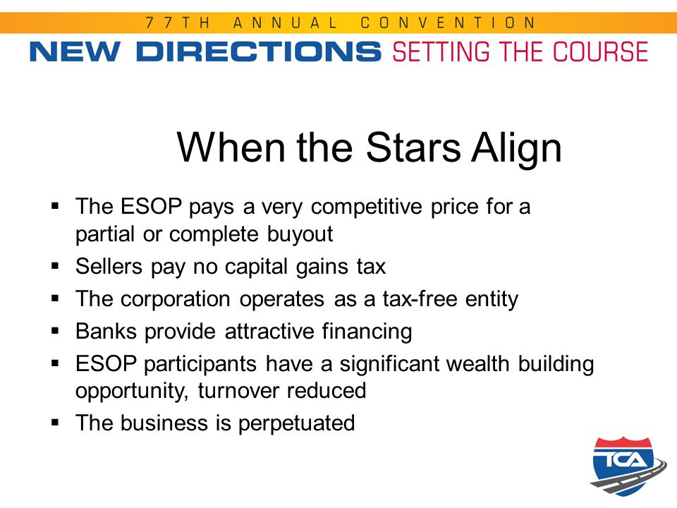 When the Stars Align  The ESOP pays a very competitive price for a partial or complete buyout  Sellers pay no capital gains tax  The corporation op