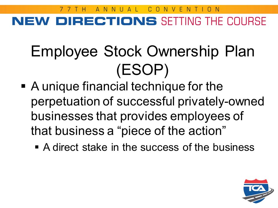 Employee Stock Ownership Plan (ESOP)  A unique financial technique for the perpetuation of successful privately-owned businesses that provides employ