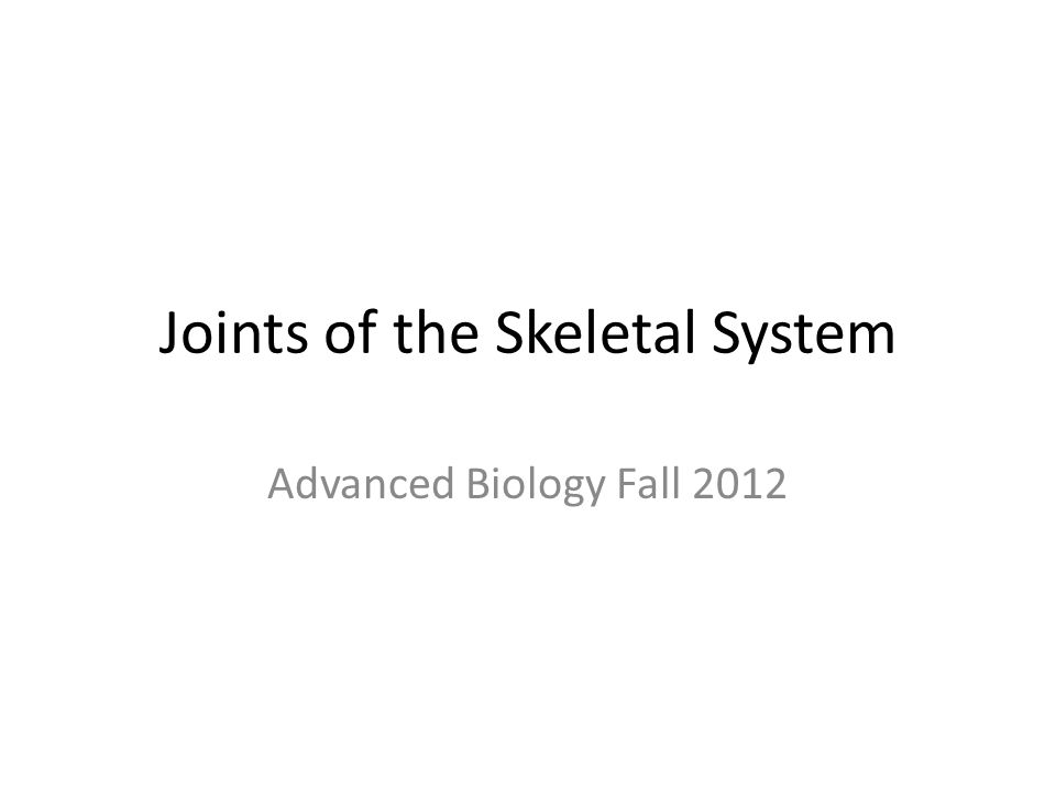 Joints of the Skeletal System Advanced Biology Fall 2012