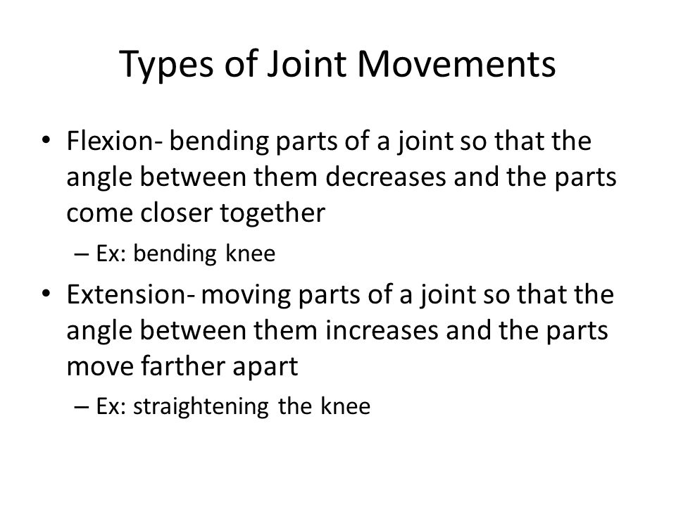 Types of Joint Movements Flexion- bending parts of a joint so that the angle between them decreases and the parts come closer together – Ex: bending k