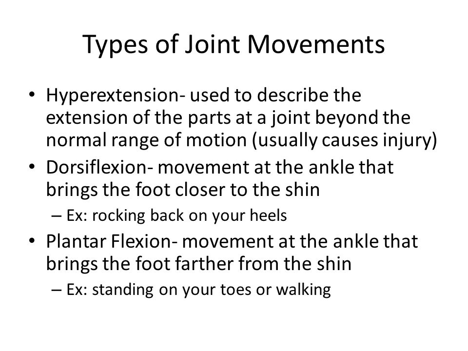 Types of Joint Movements Hyperextension- used to describe the extension of the parts at a joint beyond the normal range of motion (usually causes injury) Dorsiflexion- movement at the ankle that brings the foot closer to the shin – Ex: rocking back on your heels Plantar Flexion- movement at the ankle that brings the foot farther from the shin – Ex: standing on your toes or walking