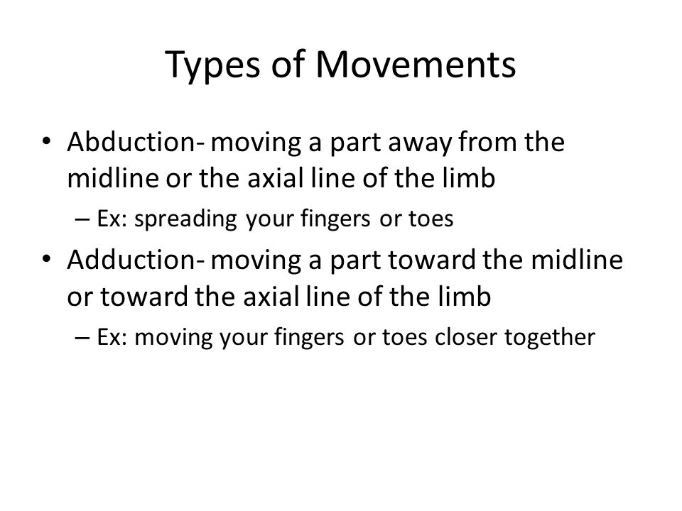 Types of Movements Abduction- moving a part away from the midline or the axial line of the limb – Ex: spreading your fingers or toes Adduction- moving a part toward the midline or toward the axial line of the limb – Ex: moving your fingers or toes closer together