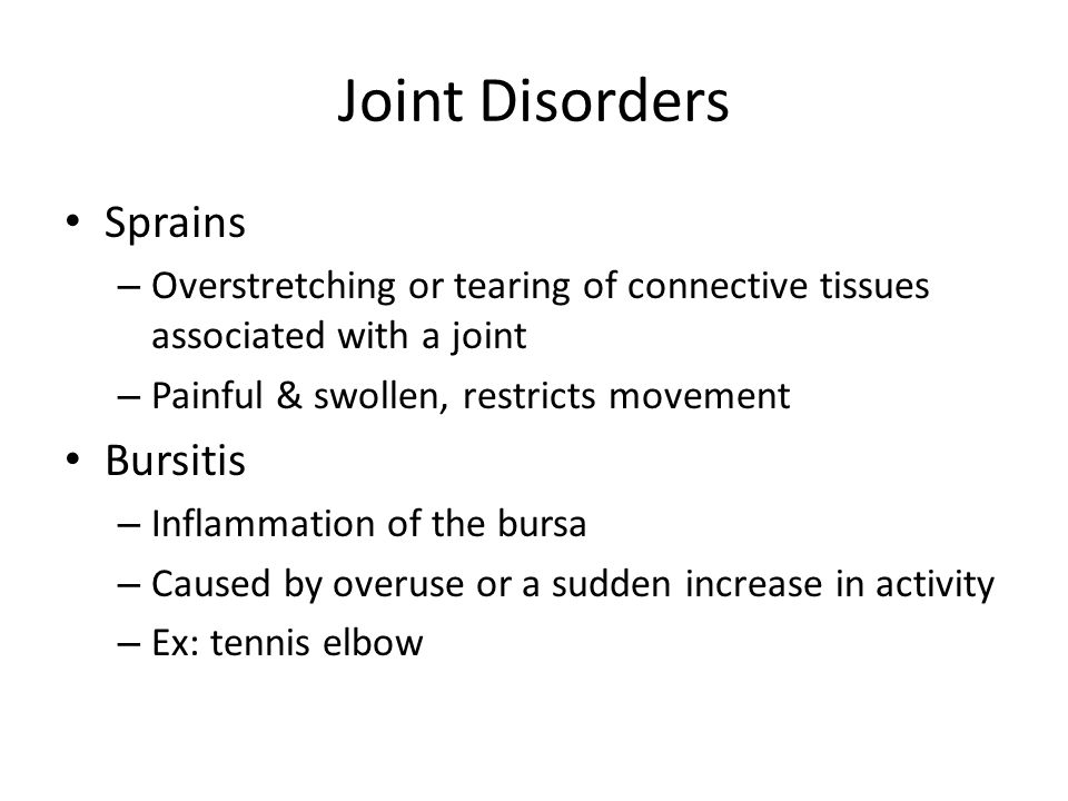 Joint Disorders Sprains – Overstretching or tearing of connective tissues associated with a joint – Painful & swollen, restricts movement Bursitis – Inflammation of the bursa – Caused by overuse or a sudden increase in activity – Ex: tennis elbow