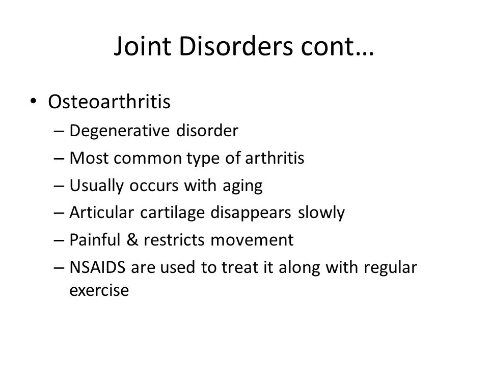 Joint Disorders cont… Osteoarthritis – Degenerative disorder – Most common type of arthritis – Usually occurs with aging – Articular cartilage disappears slowly – Painful & restricts movement – NSAIDS are used to treat it along with regular exercise