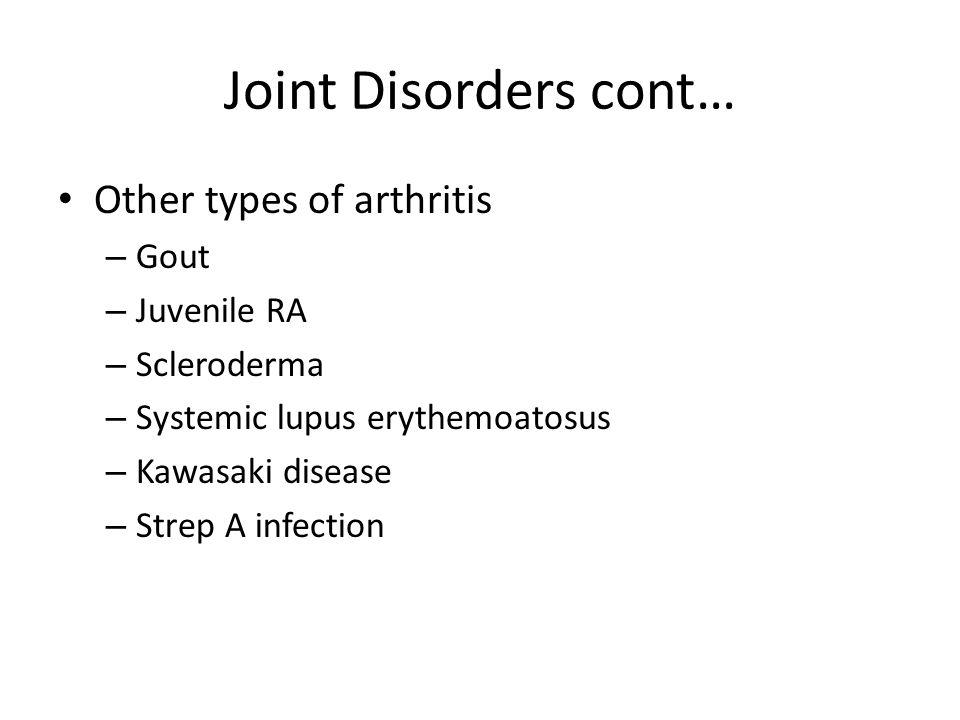 Joint Disorders cont… Other types of arthritis – Gout – Juvenile RA – Scleroderma – Systemic lupus erythemoatosus – Kawasaki disease – Strep A infection