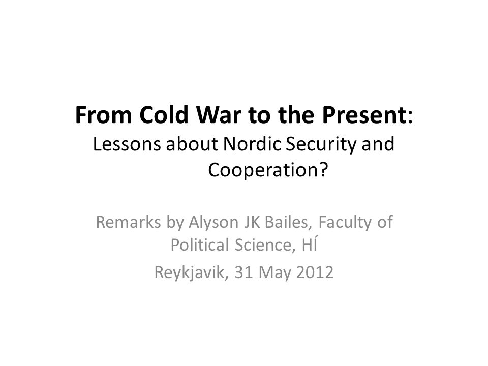 From Cold War to the Present: Lessons about Nordic Security and Cooperation? Remarks by Alyson JK Bailes, Faculty of Political Science, HÍ Reykjavik,
