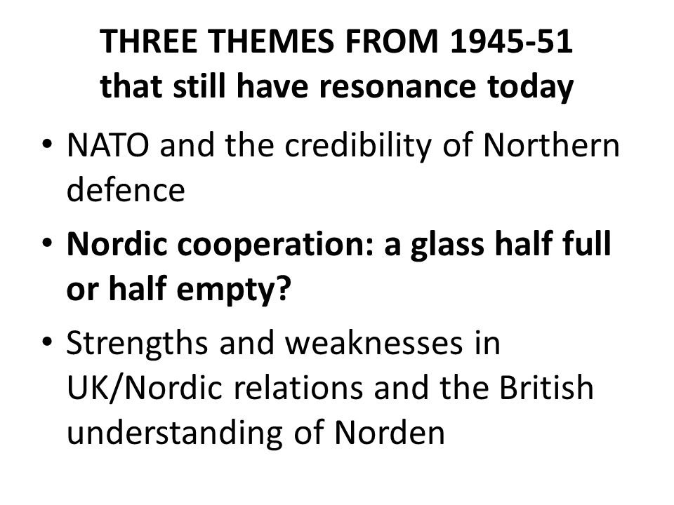 THREE THEMES FROM 1945-51 that still have resonance today NATO and the credibility of Northern defence Nordic cooperation: a glass half full or half e