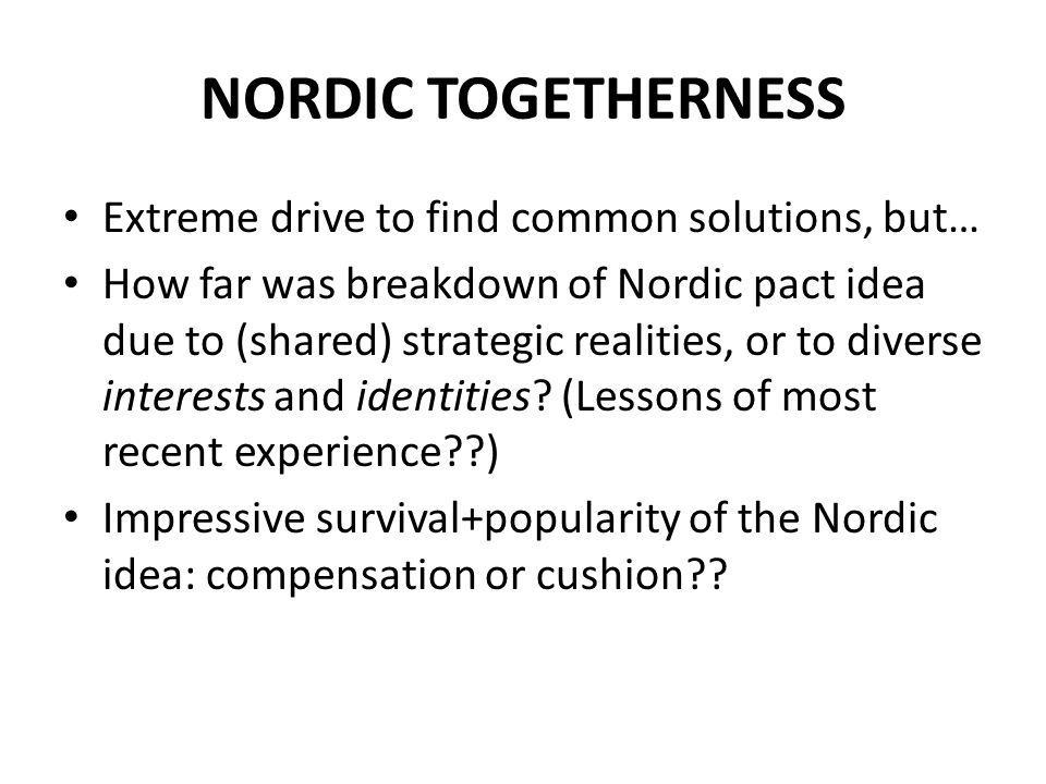 NORDIC TOGETHERNESS Extreme drive to find common solutions, but… How far was breakdown of Nordic pact idea due to (shared) strategic realities, or to