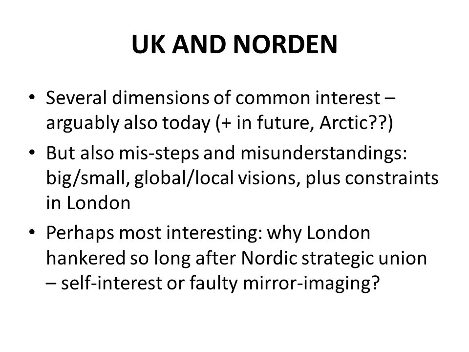 UK AND NORDEN Several dimensions of common interest – arguably also today (+ in future, Arctic??) But also mis-steps and misunderstandings: big/small,