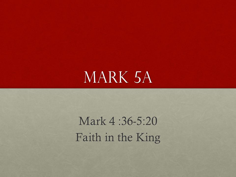 Mark 5a Mark 4 :36-5:20 Faith in the King