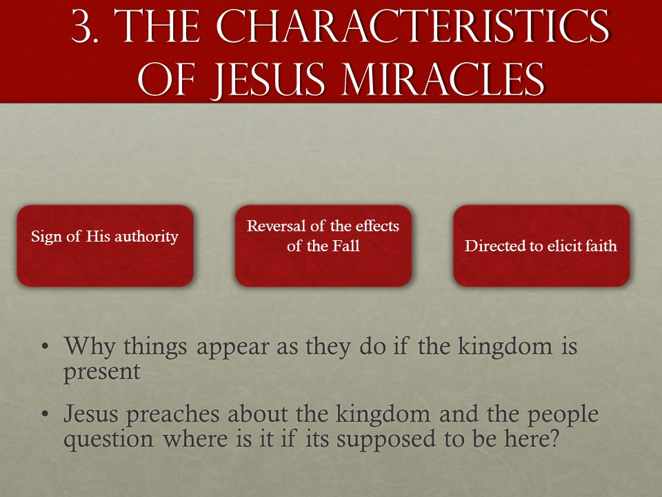 3. The characteristics of jesus miracles Sign of His authority Reversal of the effects of the FallDirected to elicit faith Why things appear as they d