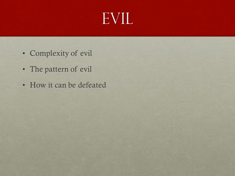 Evil Complexity of evilComplexity of evil The pattern of evilThe pattern of evil How it can be defeatedHow it can be defeated