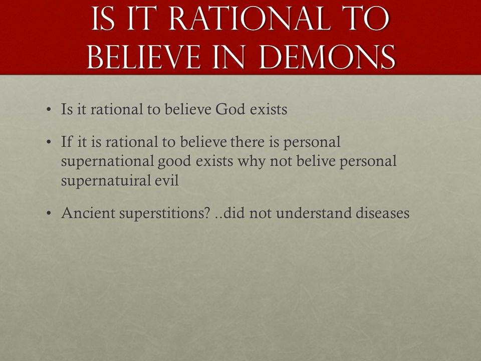 Is it rational to believe in demons Is it rational to believe God existsIs it rational to believe God exists If it is rational to believe there is personal supernational good exists why not belive personal supernatuiral evilIf it is rational to believe there is personal supernational good exists why not belive personal supernatuiral evil Ancient superstitions?..did not understand diseasesAncient superstitions?..did not understand diseases