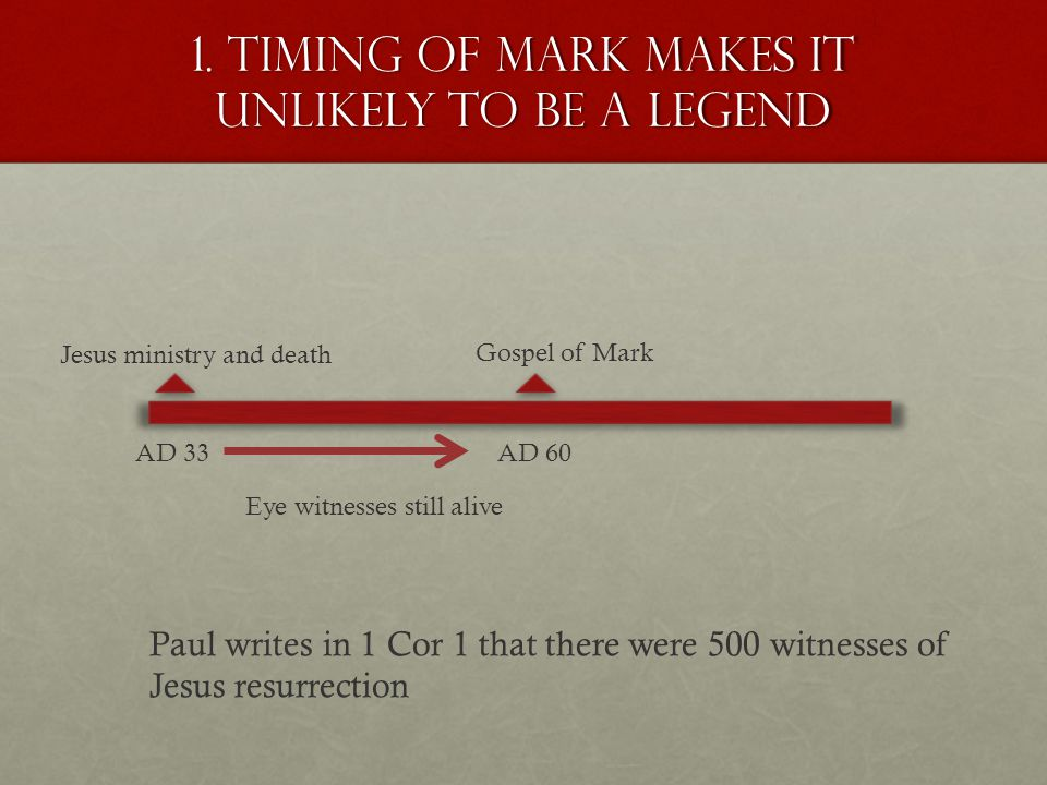 1. Timing of mark makes it unlikely to be a legend AD 33 Jesus ministry and death AD 60 Gospel of Mark Eye witnesses still alive Paul writes in 1 Cor