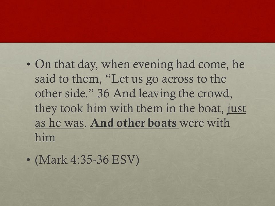 On that day, when evening had come, he said to them, Let us go across to the other side. 36 And leaving the crowd, they took him with them in the boat, just as he was.
