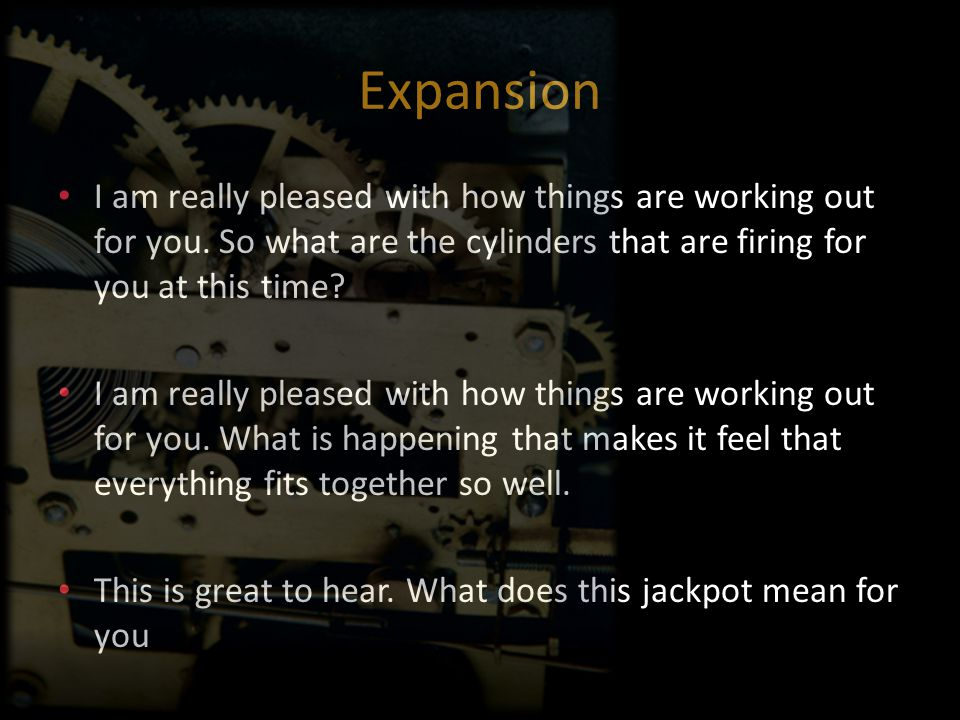 Expansion I am really pleased with how things are working out for you. So what are the cylinders that are firing for you at this time? I am really ple