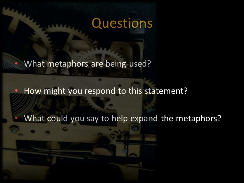 Questions What metaphors are being used? How might you respond to this statement? What could you say to help expand the metaphors?