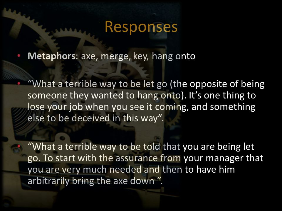 "Responses Metaphors: axe, merge, key, hang onto ""What a terrible way to be let go (the opposite of being someone they wanted to hang onto). It's one t"