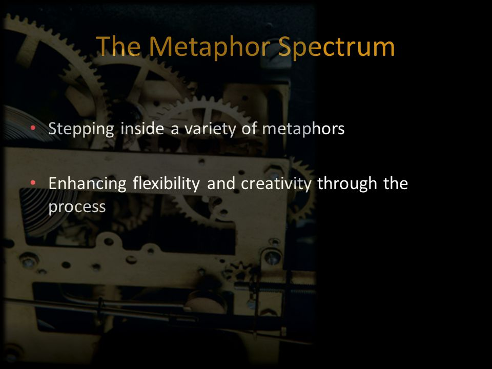 The Metaphor Spectrum Stepping inside a variety of metaphors Enhancing flexibility and creativity through the process