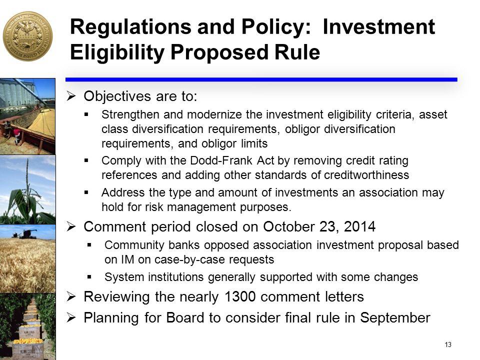 Regulations and Policy: Investment Eligibility Proposed Rule  Objectives are to:  Strengthen and modernize the investment eligibility criteria, asset class diversification requirements, obligor diversification requirements, and obligor limits  Comply with the Dodd-Frank Act by removing credit rating references and adding other standards of creditworthiness  Address the type and amount of investments an association may hold for risk management purposes.