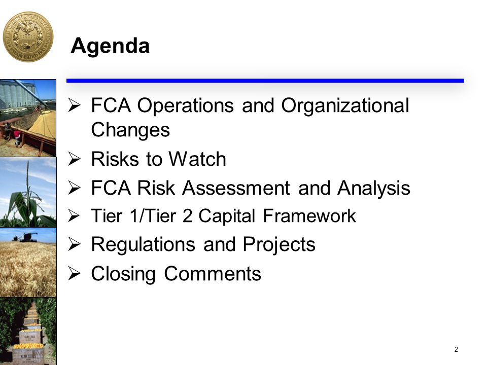 Agenda  FCA Operations and Organizational Changes  Risks to Watch  FCA Risk Assessment and Analysis  Tier 1/Tier 2 Capital Framework  Regulations and Projects  Closing Comments 2