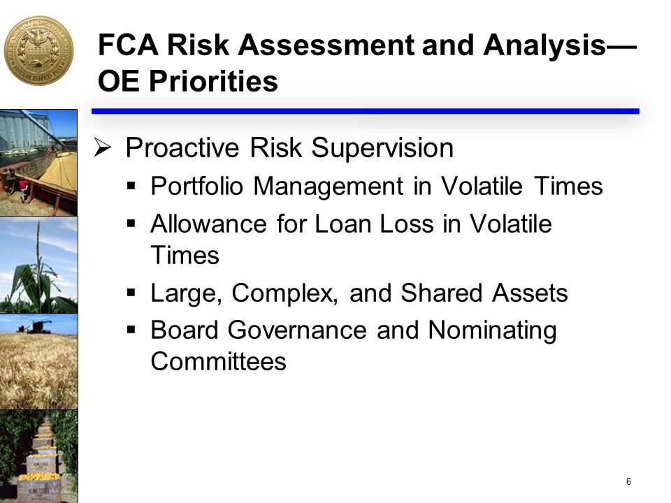 FCA Risk Assessment and Analysis— OE Priorities  Proactive Risk Supervision  Portfolio Management in Volatile Times  Allowance for Loan Loss in Volatile Times  Large, Complex, and Shared Assets  Board Governance and Nominating Committees 6