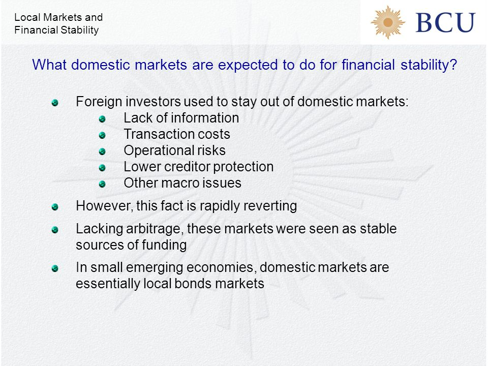 Foreign investors used to stay out of domestic markets: Lack of information Transaction costs Operational risks Lower creditor protection Other macro issues However, this fact is rapidly reverting Lacking arbitrage, these markets were seen as stable sources of funding In small emerging economies, domestic markets are essentially local bonds markets What domestic markets are expected to do for financial stability.