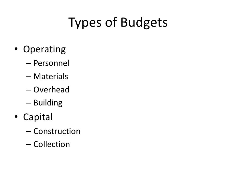 Types of Budgets Operating – Personnel – Materials – Overhead – Building Capital – Construction – Collection