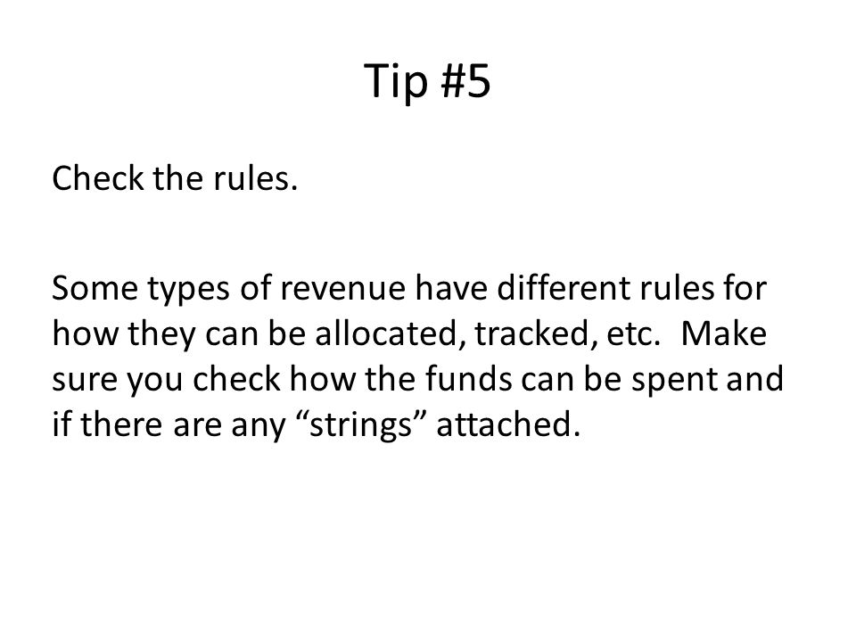 Tip #5 Check the rules. Some types of revenue have different rules for how they can be allocated, tracked, etc. Make sure you check how the funds can