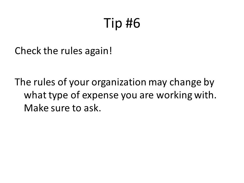 Tip #6 Check the rules again! The rules of your organization may change by what type of expense you are working with. Make sure to ask.