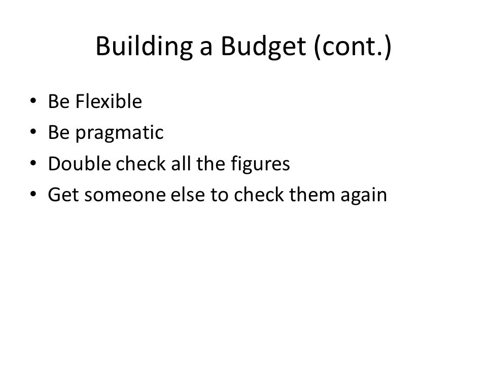 Building a Budget (cont.) Be Flexible Be pragmatic Double check all the figures Get someone else to check them again