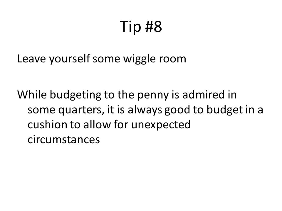 Tip #8 Leave yourself some wiggle room While budgeting to the penny is admired in some quarters, it is always good to budget in a cushion to allow for