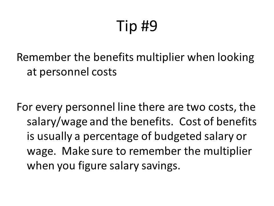 Tip #9 Remember the benefits multiplier when looking at personnel costs For every personnel line there are two costs, the salary/wage and the benefits