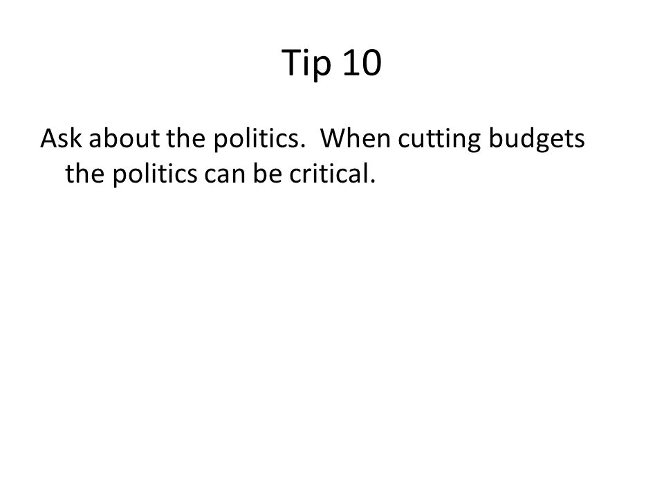 Tip 10 Ask about the politics. When cutting budgets the politics can be critical.