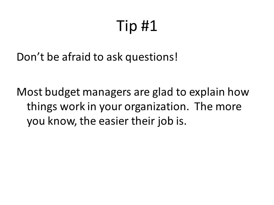 Tip #1 Don't be afraid to ask questions! Most budget managers are glad to explain how things work in your organization. The more you know, the easier