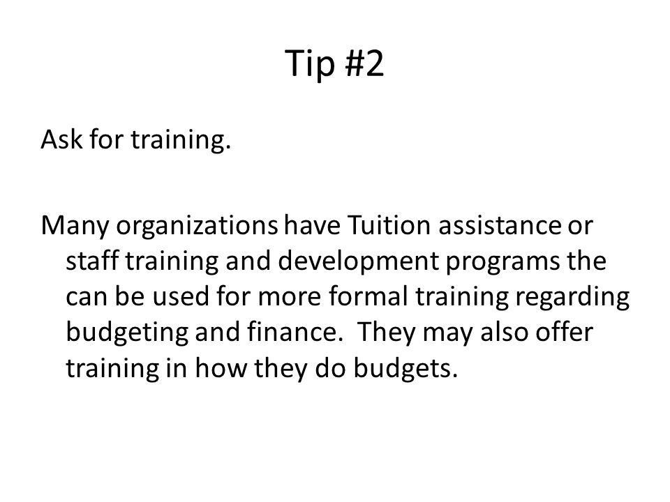 Tip #2 Ask for training. Many organizations have Tuition assistance or staff training and development programs the can be used for more formal trainin