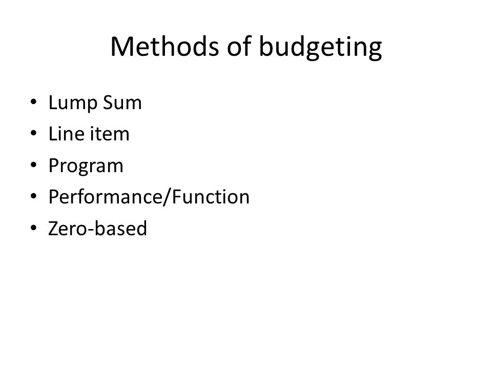 Methods of budgeting Lump Sum Line item Program Performance/Function Zero-based